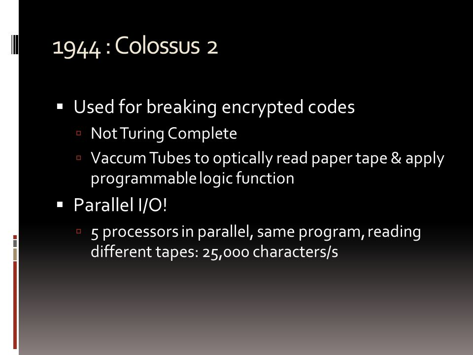 1944 : Colossus 2  Used for breaking encrypted codes  Not Turing Complete  Vaccum Tubes to optically read paper tape & apply programmable logic function  Parallel I/O.