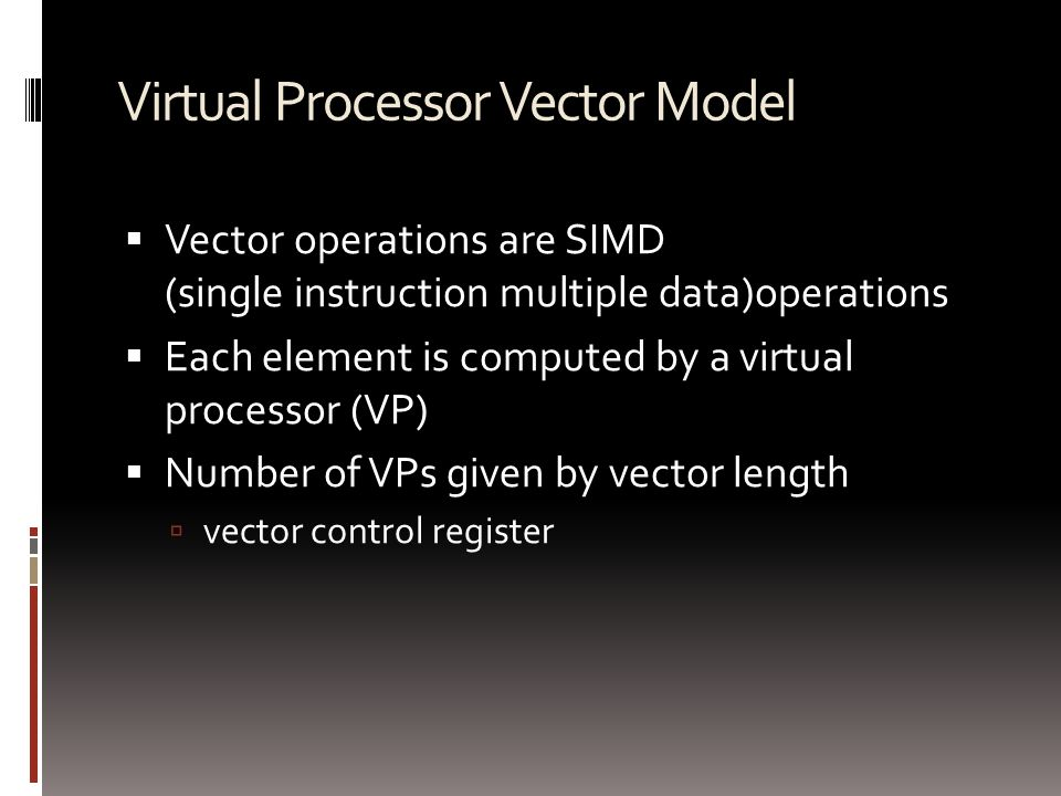 Virtual Processor Vector Model  Vector operations are SIMD (single instruction multiple data)operations  Each element is computed by a virtual processor (VP)  Number of VPs given by vector length  vector control register