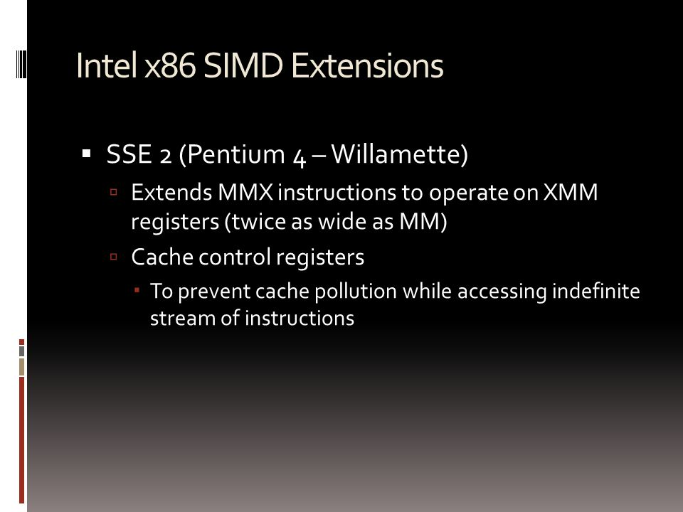 Intel x86 SIMD Extensions  SSE 2 (Pentium 4 – Willamette)  Extends MMX instructions to operate on XMM registers (twice as wide as MM)  Cache control registers  To prevent cache pollution while accessing indefinite stream of instructions
