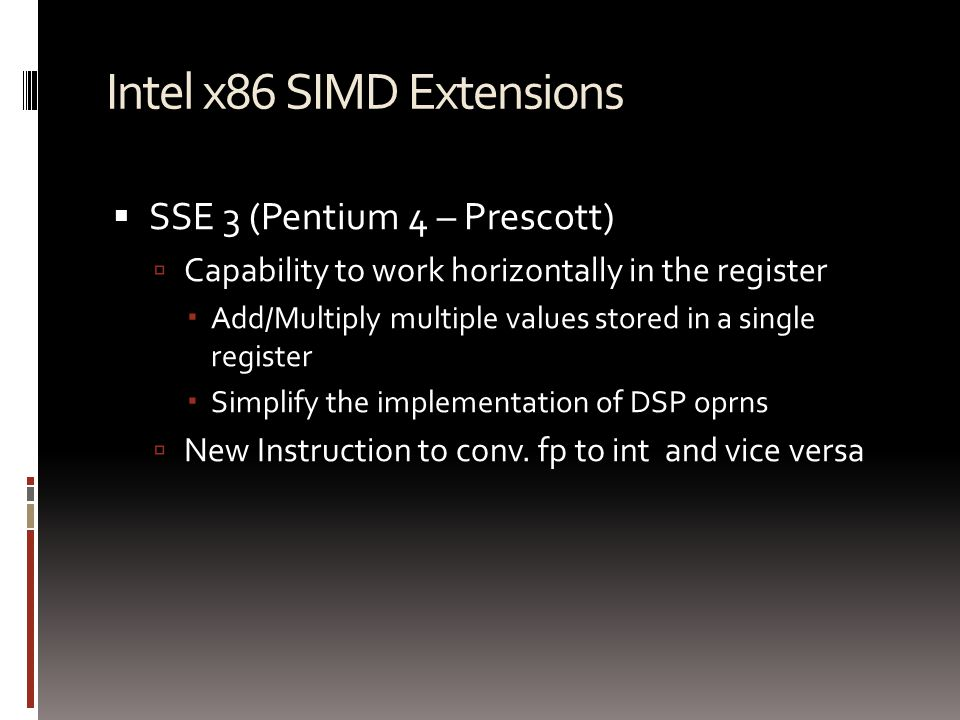 Intel x86 SIMD Extensions  SSE 3 (Pentium 4 – Prescott)  Capability to work horizontally in the register  Add/Multiply multiple values stored in a single register  Simplify the implementation of DSP oprns  New Instruction to conv.