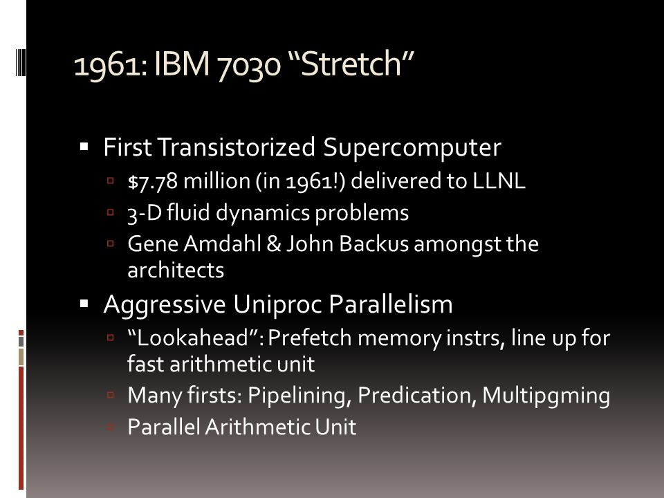 1961: IBM 7030 Stretch  First Transistorized Supercomputer  $7.78 million (in 1961!) delivered to LLNL  3-D fluid dynamics problems  Gene Amdahl & John Backus amongst the architects  Aggressive Uniproc Parallelism  Lookahead : Prefetch memory instrs, line up for fast arithmetic unit  Many firsts: Pipelining, Predication, Multipgming  Parallel Arithmetic Unit