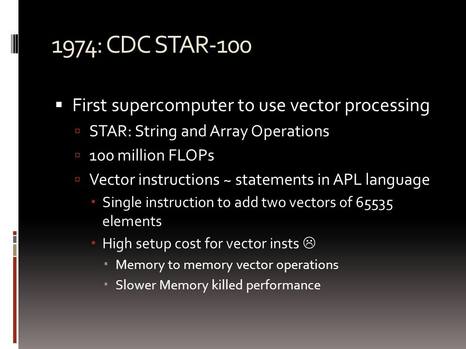 1974: CDC STAR-100  First supercomputer to use vector processing  STAR: String and Array Operations  100 million FLOPs  Vector instructions ~ statements in APL language  Single instruction to add two vectors of 65535 elements  High setup cost for vector insts   Memory to memory vector operations  Slower Memory killed performance