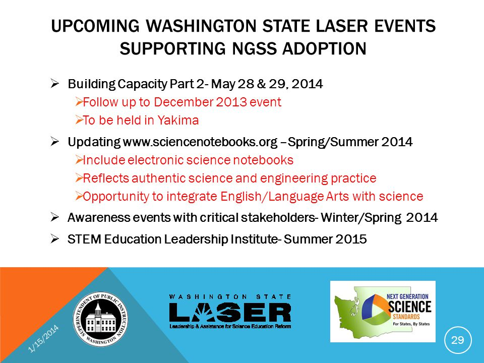 UPCOMING WASHINGTON STATE LASER EVENTS SUPPORTING NGSS ADOPTION  Building Capacity Part 2- May 28 & 29, 2014  Follow up to December 2013 event  To be held in Yakima  Updating www.sciencenotebooks.org –Spring/Summer 2014  Include electronic science notebooks  Reflects authentic science and engineering practice  Opportunity to integrate English/Language Arts with science  Awareness events with critical stakeholders- Winter/Spring 2014  STEM Education Leadership Institute- Summer 2015 1/15/2014 29