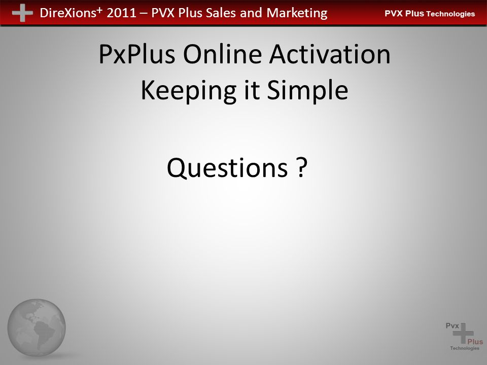 DireXions + 2011 – PVX Plus Sales and Marketing PxPlus Online Activation Keeping it Simple Questions ?