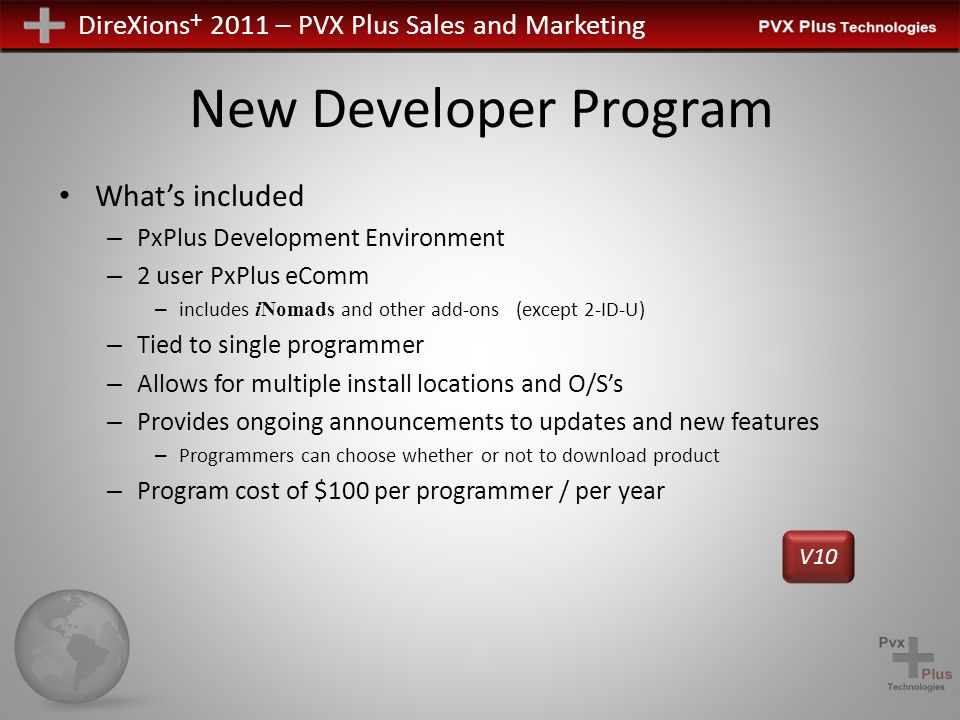 DireXions + 2011 – PVX Plus Sales and Marketing New Developer Program What's included – PxPlus Development Environment – 2 user PxPlus eComm – includes iNomads and other add-ons (except 2-ID-U) – Tied to single programmer – Allows for multiple install locations and O/S's – Provides ongoing announcements to updates and new features – Programmers can choose whether or not to download product – Program cost of $100 per programmer / per year V10