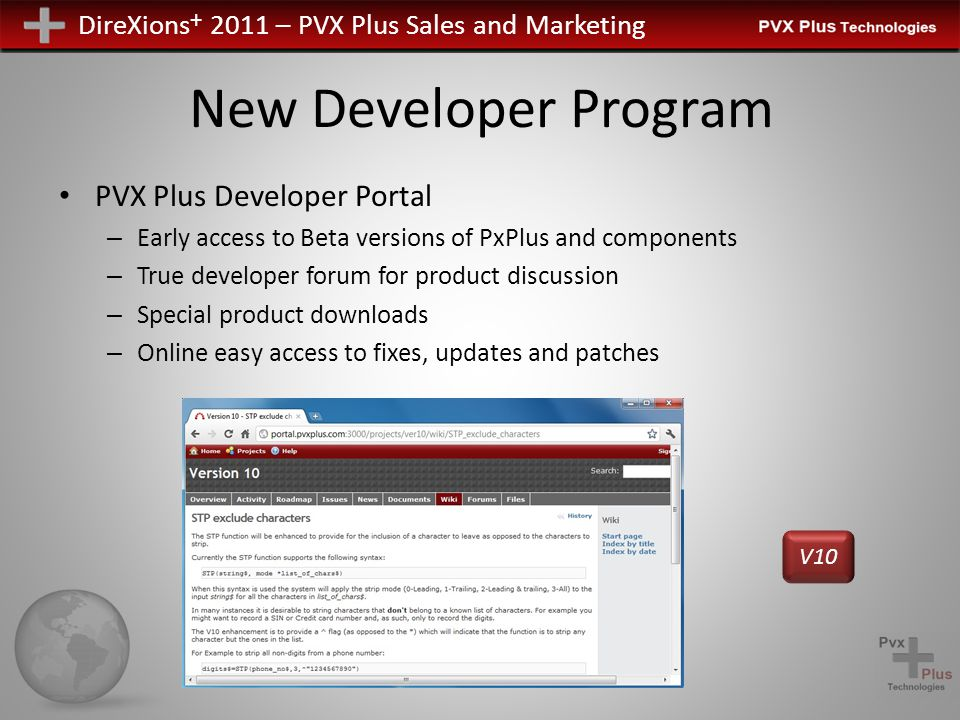 DireXions + 2011 – PVX Plus Sales and Marketing New Developer Program PVX Plus Developer Portal – Early access to Beta versions of PxPlus and components – True developer forum for product discussion – Special product downloads – Online easy access to fixes, updates and patches V10