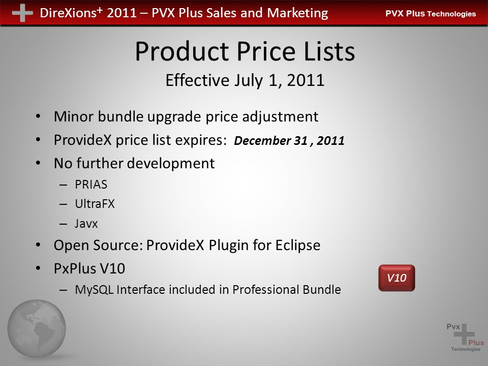 DireXions + 2011 – PVX Plus Sales and Marketing Product Price Lists Effective July 1, 2011 Minor bundle upgrade price adjustment ProvideX price list expires: December 31, 2011 No further development – PRIAS – UltraFX – Javx Open Source: ProvideX Plugin for Eclipse PxPlus V10 – MySQL Interface included in Professional Bundle V10