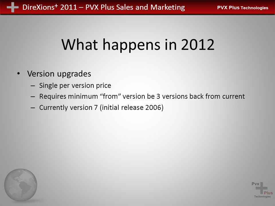DireXions + 2011 – PVX Plus Sales and Marketing What happens in 2012 Version upgrades – Single per version price – Requires minimum from version be 3 versions back from current – Currently version 7 (initial release 2006)