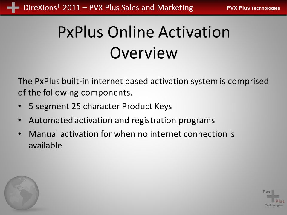 DireXions + 2011 – PVX Plus Sales and Marketing PxPlus Online Activation Product Keys 25 character key consisting of 5 segments of five characters – In line with other commonly used software 2 Product Keys shipped, PxPlus & ProvideX – Only the ProvideX Product key is required if registration is done as part of installation procedure.