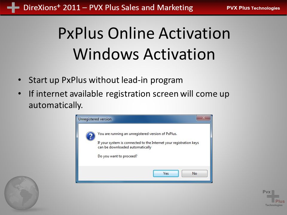 DireXions + 2011 – PVX Plus Sales and Marketing PxPlus Online Activation Windows Activation Start up PxPlus without lead-in program If internet available registration screen will come up automatically.