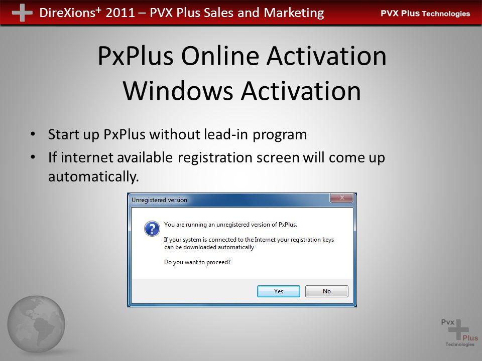 DireXions + 2011 – PVX Plus Sales and Marketing PxPlus Online Activation Windows Activation Manually launch registration -> RUN *plus/reg/net