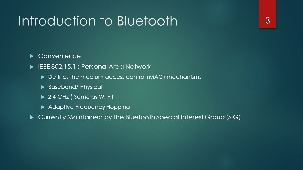 Introduction to Bluetooth  Convenience  IEEE 802.15.1 : Personal Area Network  Defines the medium access control (MAC) mechanisms  Baseband/ Physi