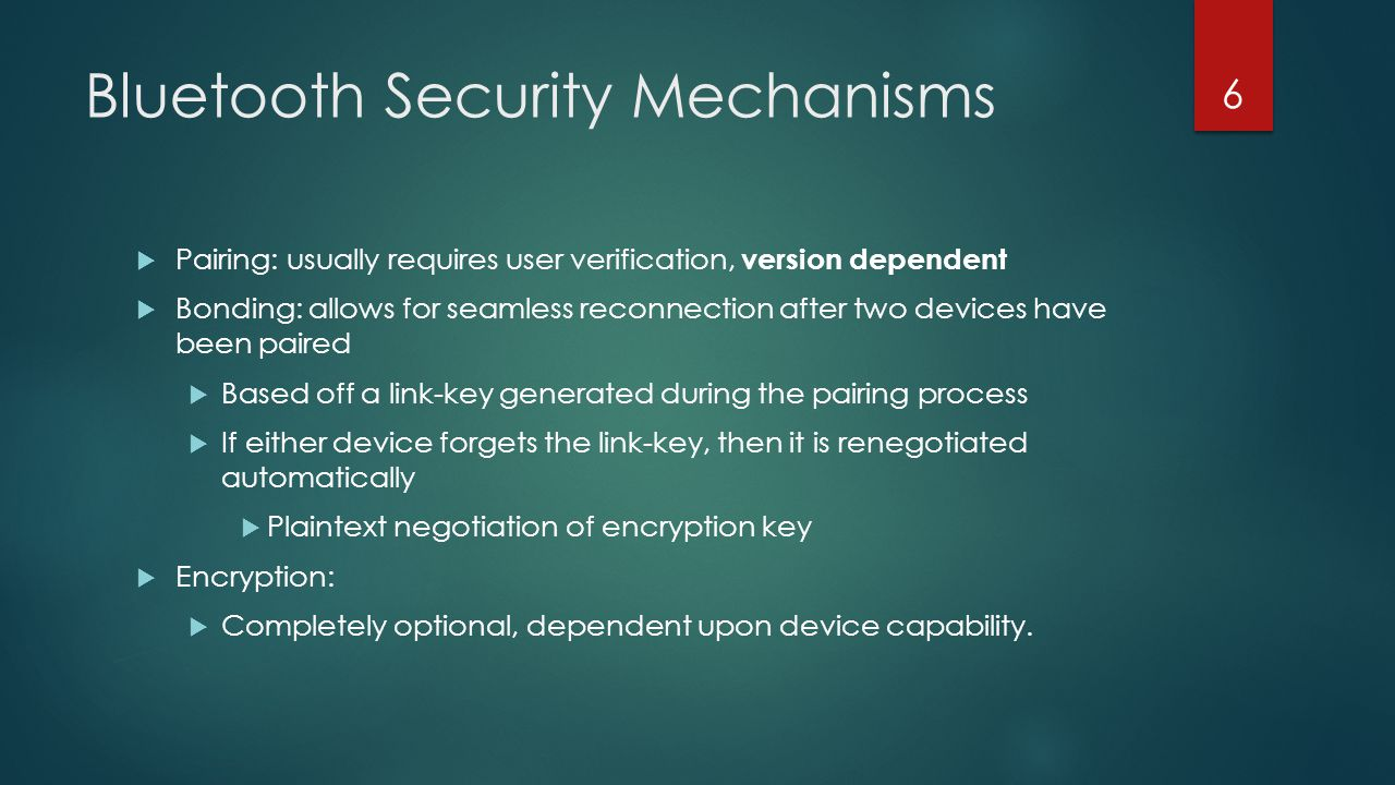 Bluetooth Security Mechanisms  Pairing: usually requires user verification, version dependent  Bonding: allows for seamless reconnection after two d