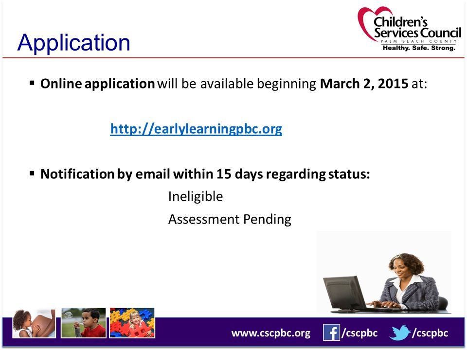 Application  Online application will be available beginning March 2, 2015 at: http://earlylearningpbc.org  Notification by email within 15 days rega