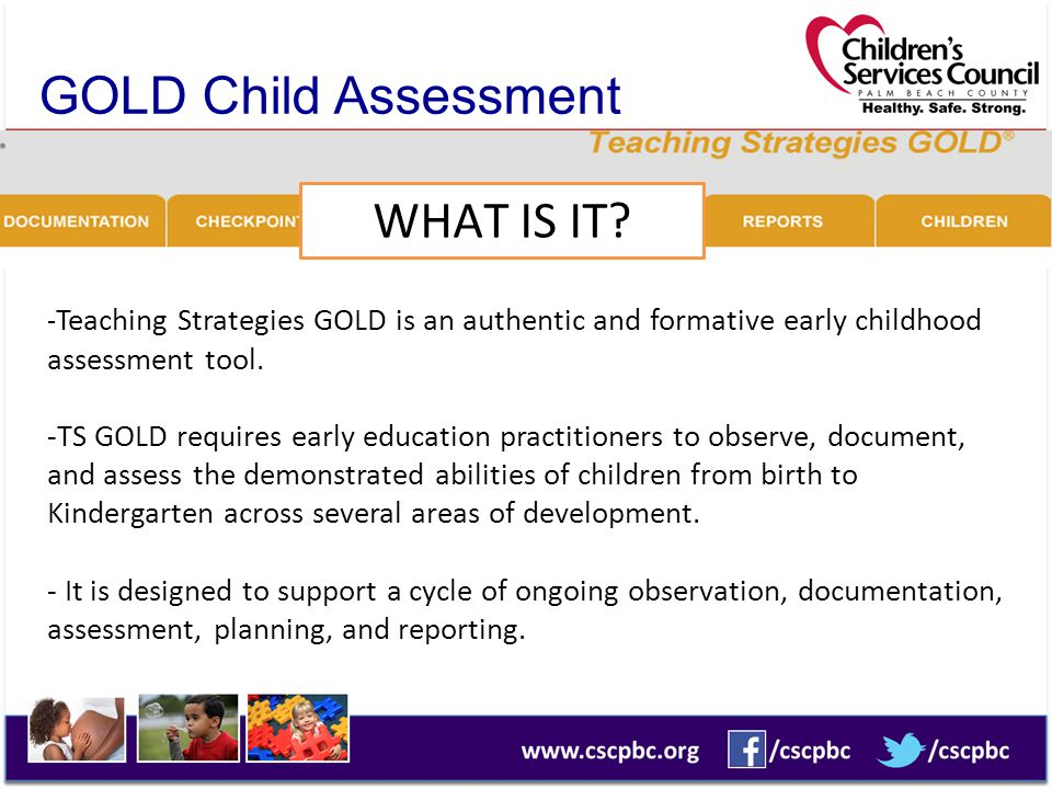 GOLD Child Assessment System WHAT IS IT? - Teaching Strategies GOLD is an authentic and formative early childhood assessment tool. -TS GOLD requires e