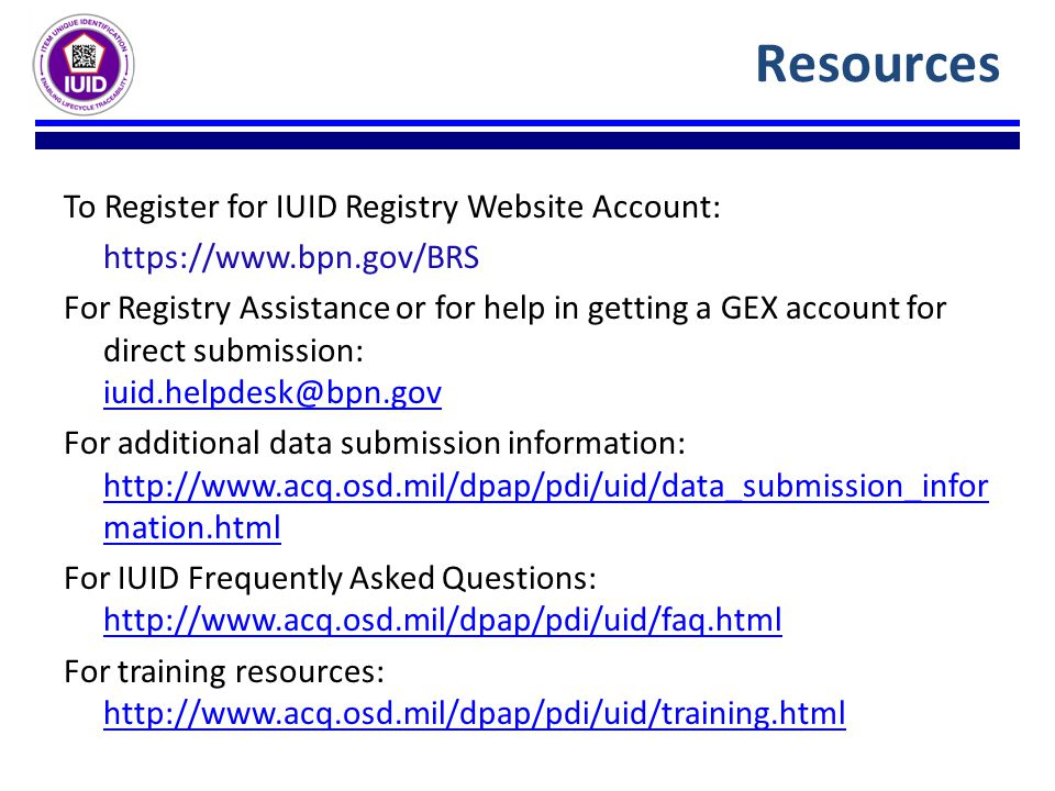 To Register for IUID Registry Website Account: https://www.bpn.gov/BRS For Registry Assistance or for help in getting a GEX account for direct submission: iuid.helpdesk@bpn.gov iuid.helpdesk@bpn.gov For additional data submission information: http://www.acq.osd.mil/dpap/pdi/uid/data_submission_infor mation.html http://www.acq.osd.mil/dpap/pdi/uid/data_submission_infor mation.html For IUID Frequently Asked Questions: http://www.acq.osd.mil/dpap/pdi/uid/faq.html http://www.acq.osd.mil/dpap/pdi/uid/faq.html For training resources: http://www.acq.osd.mil/dpap/pdi/uid/training.html http://www.acq.osd.mil/dpap/pdi/uid/training.html Resources