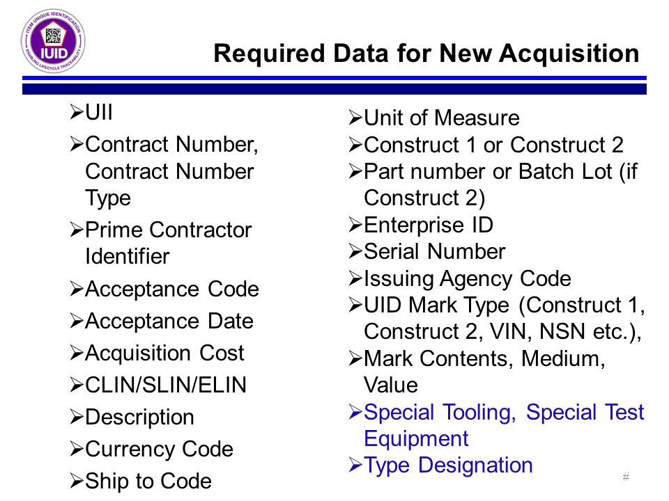  UII  Contract Number, Contract Number Type  Prime Contractor Identifier  Acceptance Code  Acceptance Date  Acquisition Cost  CLIN/SLIN/ELIN  Description  Currency Code  Ship to Code Required Data for New Acquisition  Unit of Measure  Construct 1 or Construct 2  Part number or Batch Lot (if Construct 2)  Enterprise ID  Serial Number  Issuing Agency Code  UID Mark Type (Construct 1, Construct 2, VIN, NSN etc.),  Mark Contents, Medium, Value  Special Tooling, Special Test Equipment  Type Designation #