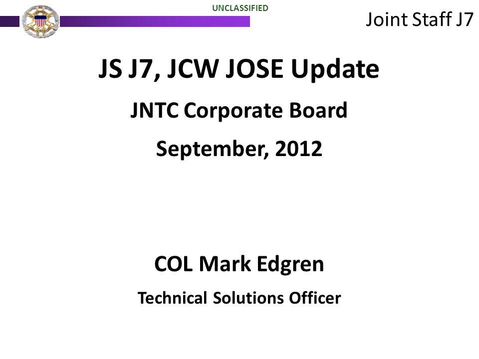 JS J7, JCW JOSE Update JNTC Corporate Board September, 2012 COL Mark Edgren Technical Solutions Officer Joint Staff J7 UNCLASSIFIED