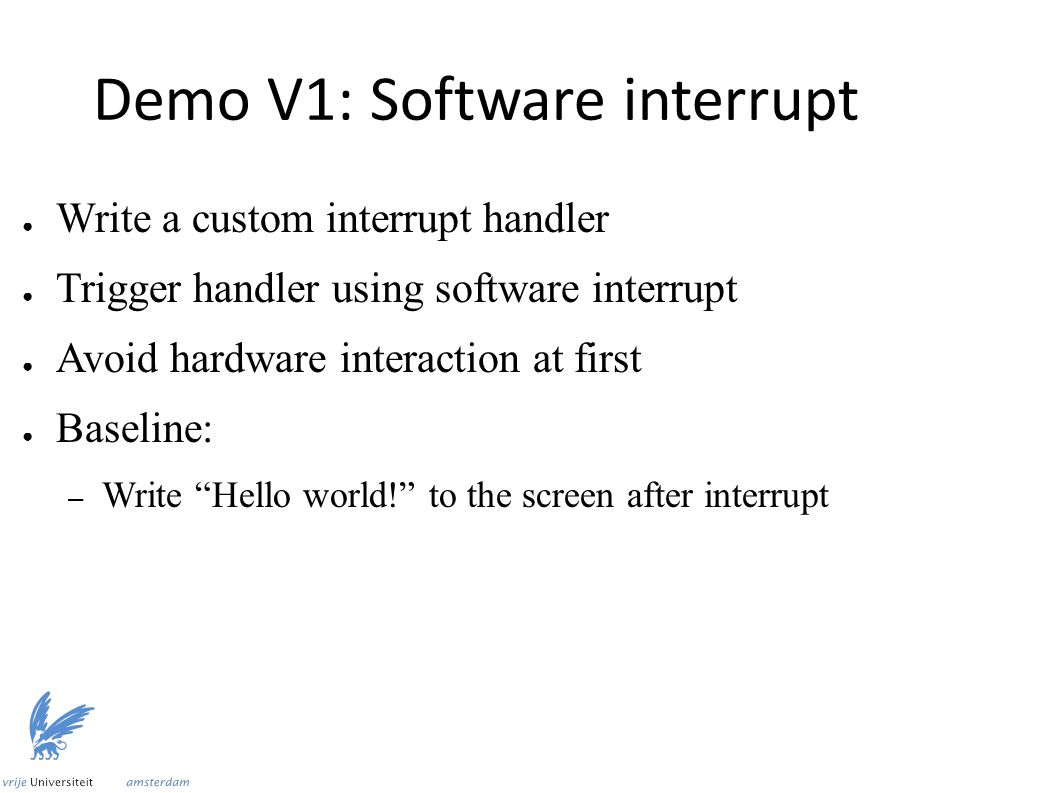 Demo V1: Software interrupt ● Write a custom interrupt handler ● Trigger handler using software interrupt ● Avoid hardware interaction at first ● Baseline: – Write Hello world! to the screen after interrupt