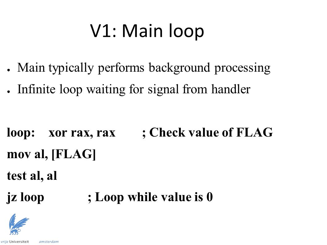 V1: Main loop ● Main typically performs background processing ● Infinite loop waiting for signal from handler loop: xor rax, rax ; Check value of FLAG mov al, [FLAG] test al, al jz loop ; Loop while value is 0