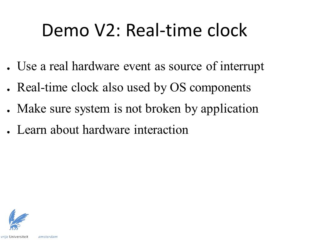 Demo V2: Real-time clock ● Use a real hardware event as source of interrupt ● Real-time clock also used by OS components ● Make sure system is not broken by application ● Learn about hardware interaction