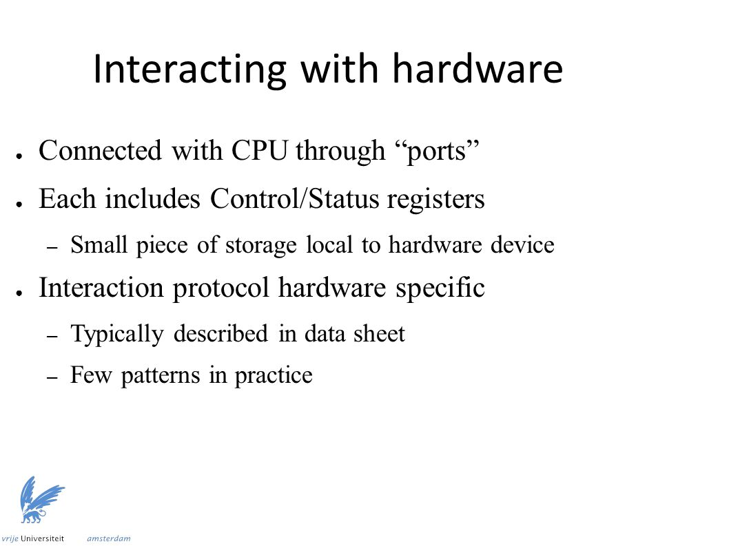 Interacting with hardware ● Connected with CPU through ports ● Each includes Control/Status registers – Small piece of storage local to hardware device ● Interaction protocol hardware specific – Typically described in data sheet – Few patterns in practice