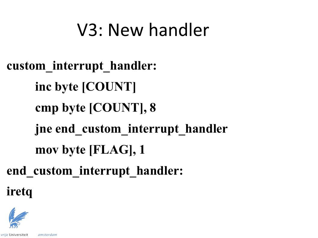 V3: New handler custom_interrupt_handler: inc byte [COUNT] cmp byte [COUNT], 8 jne end_custom_interrupt_handler mov byte [FLAG], 1 end_custom_interrupt_handler: iretq
