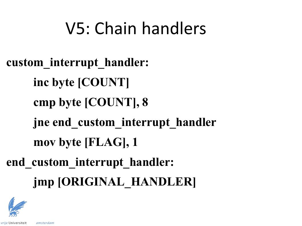 V5: Chain handlers custom_interrupt_handler: inc byte [COUNT] cmp byte [COUNT], 8 jne end_custom_interrupt_handler mov byte [FLAG], 1 end_custom_interrupt_handler: jmp [ORIGINAL_HANDLER]