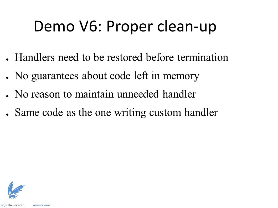 Demo V6: Proper clean-up ● Handlers need to be restored before termination ● No guarantees about code left in memory ● No reason to maintain unneeded handler ● Same code as the one writing custom handler