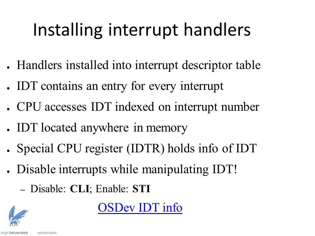 V1: Install interrupt handler ● Save address of handler in selected entry lea rax, [custom_interrupt_handler] ; Address mov [rbx], ax ; Store lower 16 bits shr rax, 16 ; Store next 16 bits mov [rbx + 6], ax shr rax, 16 ; Store remaining 32 bits mov [rbx + 8], eax sti ; Enable interrupts