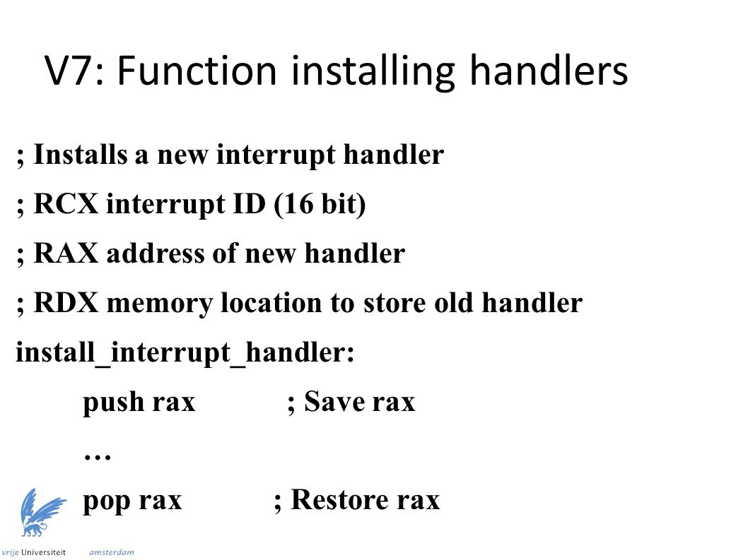 V7: Function installing handlers ; Installs a new interrupt handler ; RCX interrupt ID (16 bit) ; RAX address of new handler ; RDX memory location to store old handler install_interrupt_handler: push rax ; Save rax … pop rax ; Restore rax