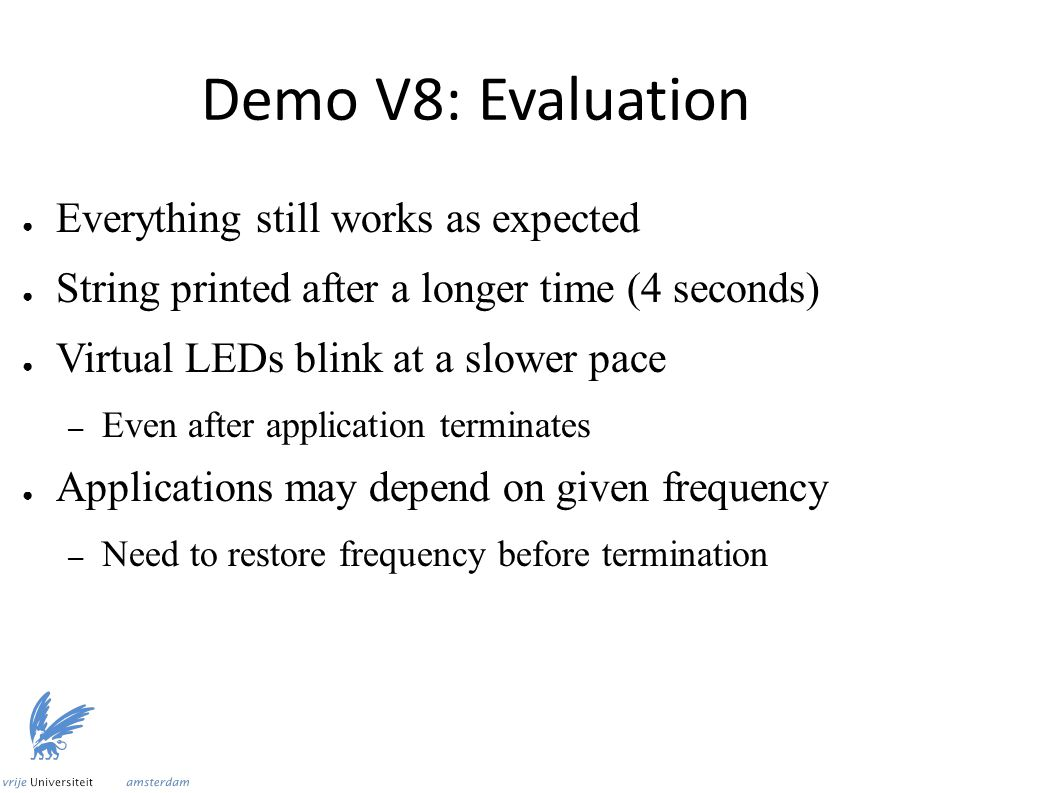 Demo V8: Evaluation ● Everything still works as expected ● String printed after a longer time (4 seconds) ● Virtual LEDs blink at a slower pace – Even after application terminates ● Applications may depend on given frequency – Need to restore frequency before termination