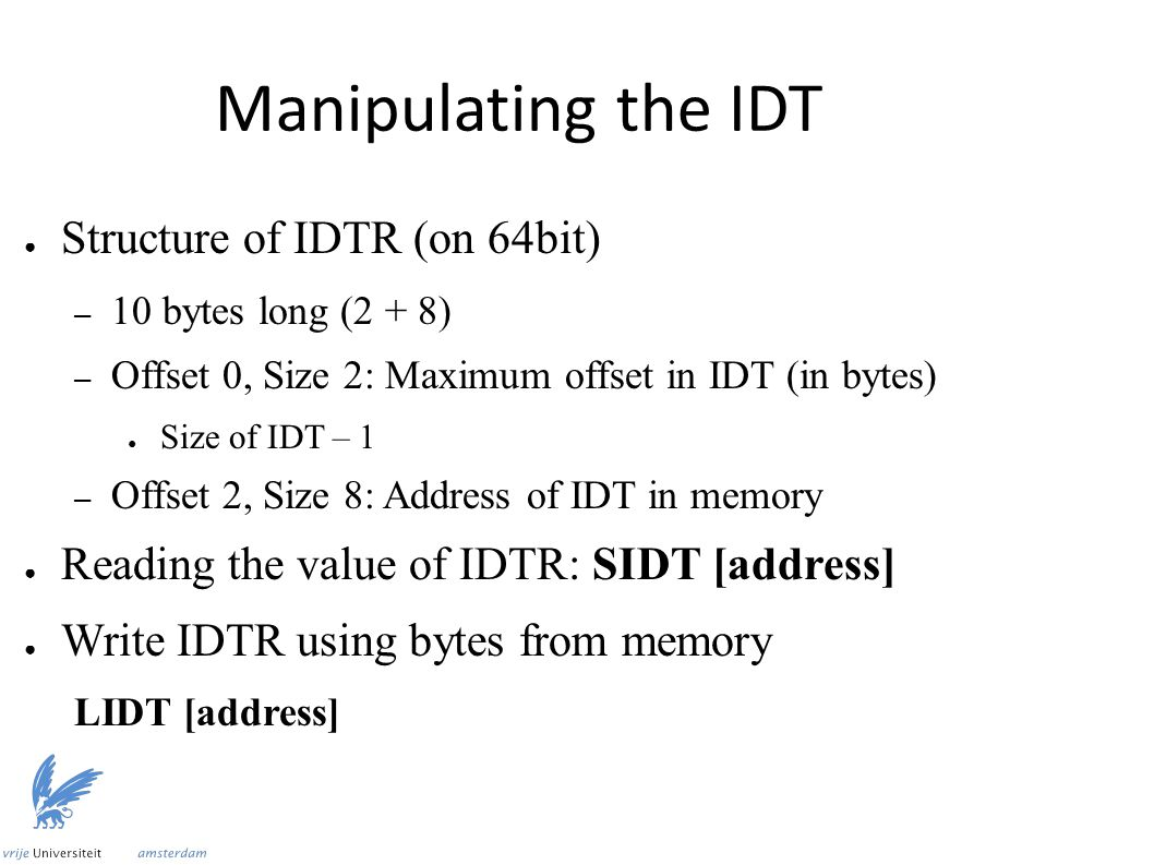 Manipulating the IDT ● Structure of IDTR (on 64bit) – 10 bytes long (2 + 8) – Offset 0, Size 2: Maximum offset in IDT (in bytes) ● Size of IDT – 1 – Offset 2, Size 8: Address of IDT in memory ● Reading the value of IDTR: SIDT [address] ● Write IDTR using bytes from memory LIDT [address]