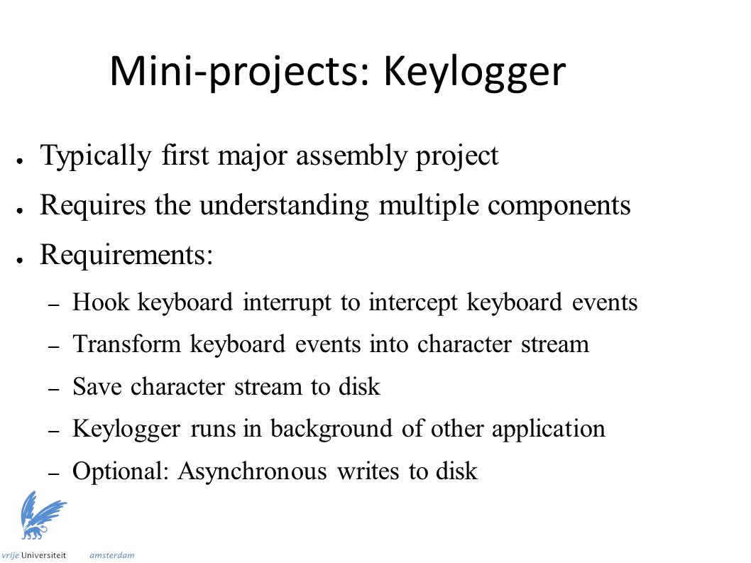 Mini-projects: Keylogger ● Typically first major assembly project ● Requires the understanding multiple components ● Requirements: – Hook keyboard interrupt to intercept keyboard events – Transform keyboard events into character stream – Save character stream to disk – Keylogger runs in background of other application – Optional: Asynchronous writes to disk