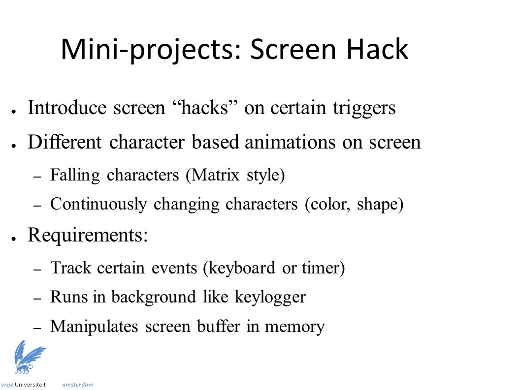 Mini-projects: Screen Hack ● Introduce screen hacks on certain triggers ● Different character based animations on screen – Falling characters (Matrix style) – Continuously changing characters (color, shape) ● Requirements: – Track certain events (keyboard or timer) – Runs in background like keylogger – Manipulates screen buffer in memory