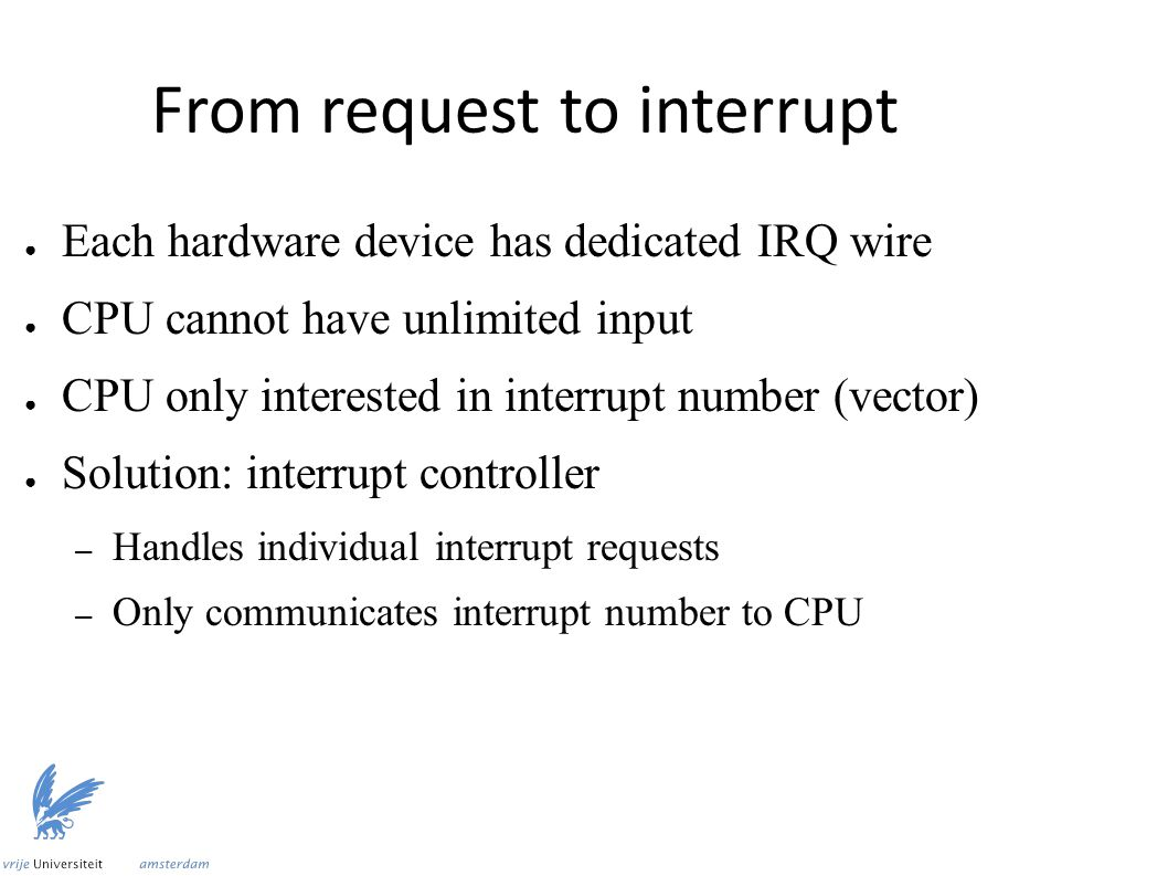From request to interrupt ● Each hardware device has dedicated IRQ wire ● CPU cannot have unlimited input ● CPU only interested in interrupt number (vector) ● Solution: interrupt controller – Handles individual interrupt requests – Only communicates interrupt number to CPU