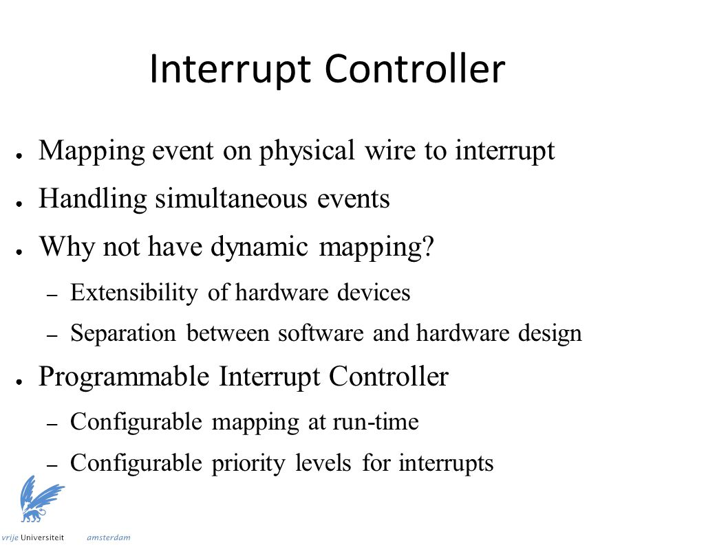 Interrupt Controller ● Mapping event on physical wire to interrupt ● Handling simultaneous events ● Why not have dynamic mapping.