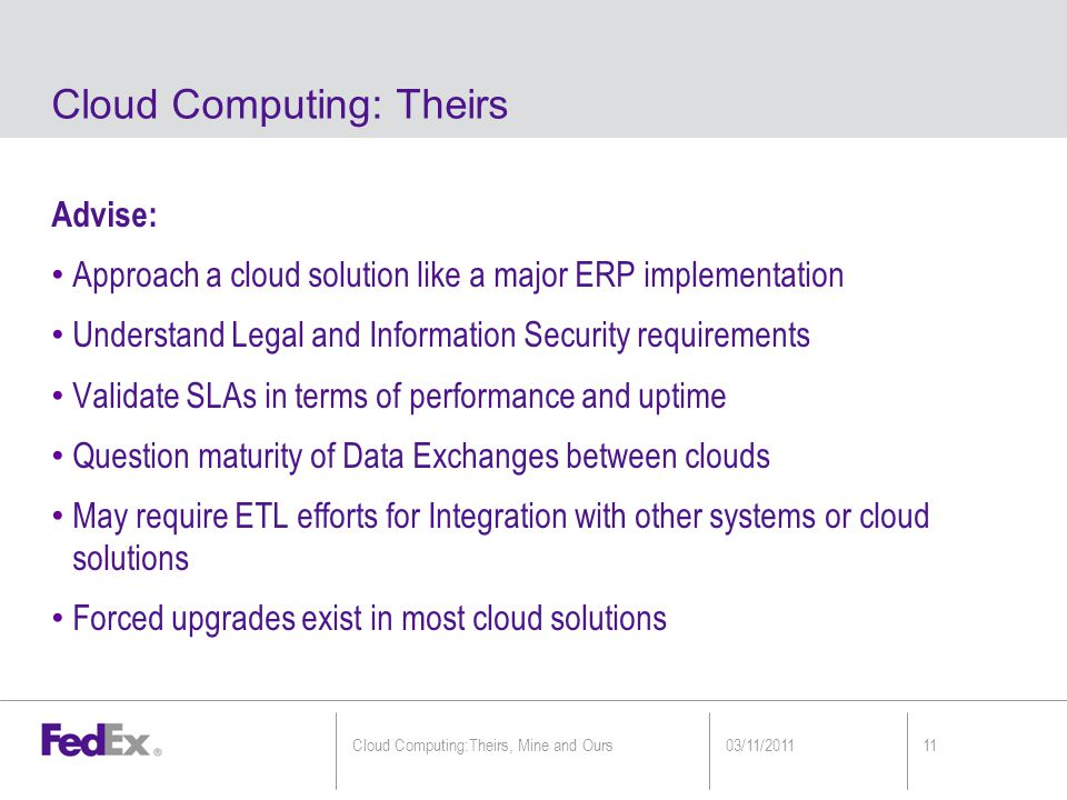 Advise: Approach a cloud solution like a major ERP implementation Understand Legal and Information Security requirements Validate SLAs in terms of performance and uptime Question maturity of Data Exchanges between clouds May require ETL efforts for Integration with other systems or cloud solutions Forced upgrades exist in most cloud solutions Cloud Computing: Theirs 03/11/201111Cloud Computing:Theirs, Mine and Ours