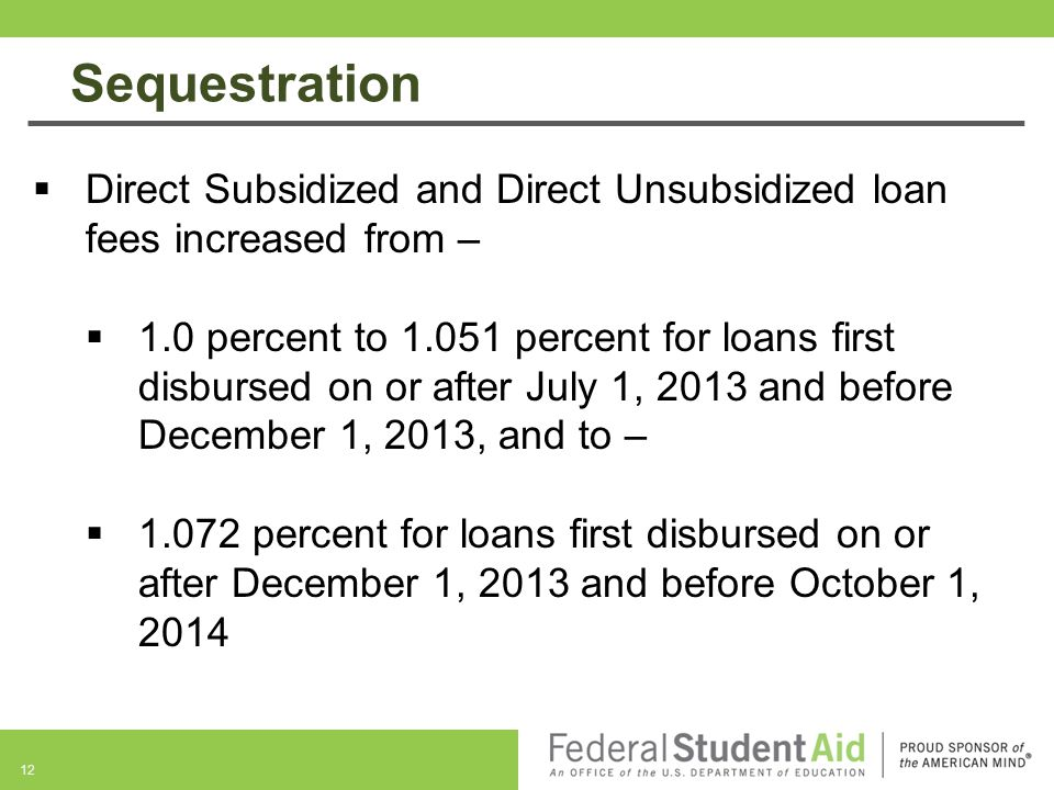 12  Direct Subsidized and Direct Unsubsidized loan fees increased from –  1.0 percent to 1.051 percent for loans first disbursed on or after July 1, 2013 and before December 1, 2013, and to –  1.072 percent for loans first disbursed on or after December 1, 2013 and before October 1, 2014 Sequestration