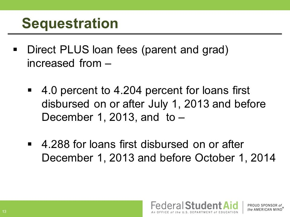 13  Direct PLUS loan fees (parent and grad) increased from –  4.0 percent to 4.204 percent for loans first disbursed on or after July 1, 2013 and before December 1, 2013, and to –  4.288 for loans first disbursed on or after December 1, 2013 and before October 1, 2014 Sequestration