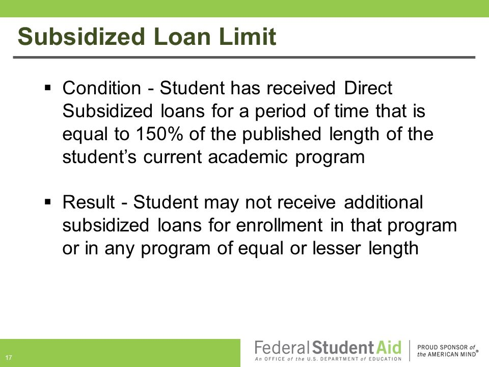Subsidized Loan Limit  Condition - Student has received Direct Subsidized loans for a period of time that is equal to 150% of the published length of the student's current academic program  Result - Student may not receive additional subsidized loans for enrollment in that program or in any program of equal or lesser length 17