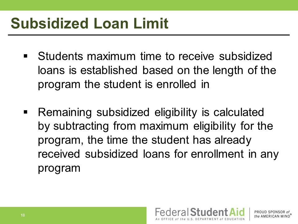 Subsidized Loan Limit  Students maximum time to receive subsidized loans is established based on the length of the program the student is enrolled in  Remaining subsidized eligibility is calculated by subtracting from maximum eligibility for the program, the time the student has already received subsidized loans for enrollment in any program 18