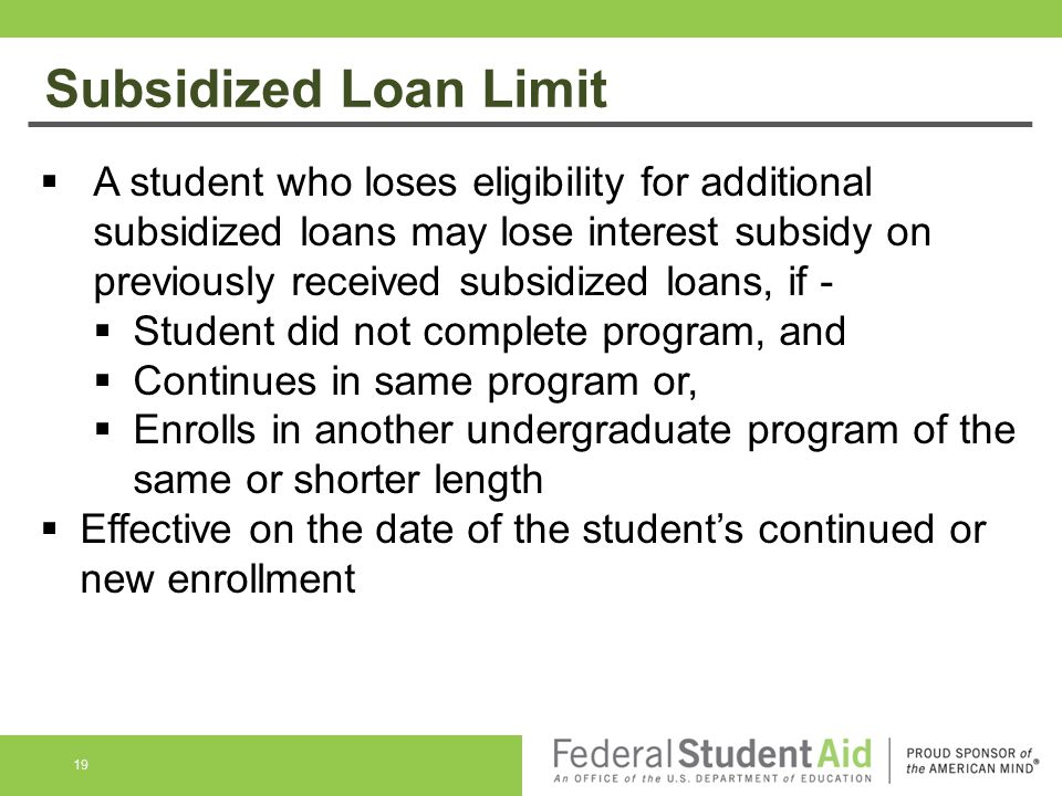 Subsidized Loan Limit  A student who loses eligibility for additional subsidized loans may lose interest subsidy on previously received subsidized loans, if -  Student did not complete program, and  Continues in same program or,  Enrolls in another undergraduate program of the same or shorter length  Effective on the date of the student's continued or new enrollment 19