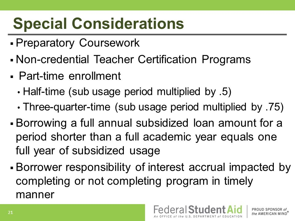 Special Considerations  Preparatory Coursework  Non-credential Teacher Certification Programs  Part-time enrollment Half-time (sub usage period multiplied by.5) Three-quarter-time (sub usage period multiplied by.75)  Borrowing a full annual subsidized loan amount for a period shorter than a full academic year equals one full year of subsidized usage  Borrower responsibility of interest accrual impacted by completing or not completing program in timely manner 21