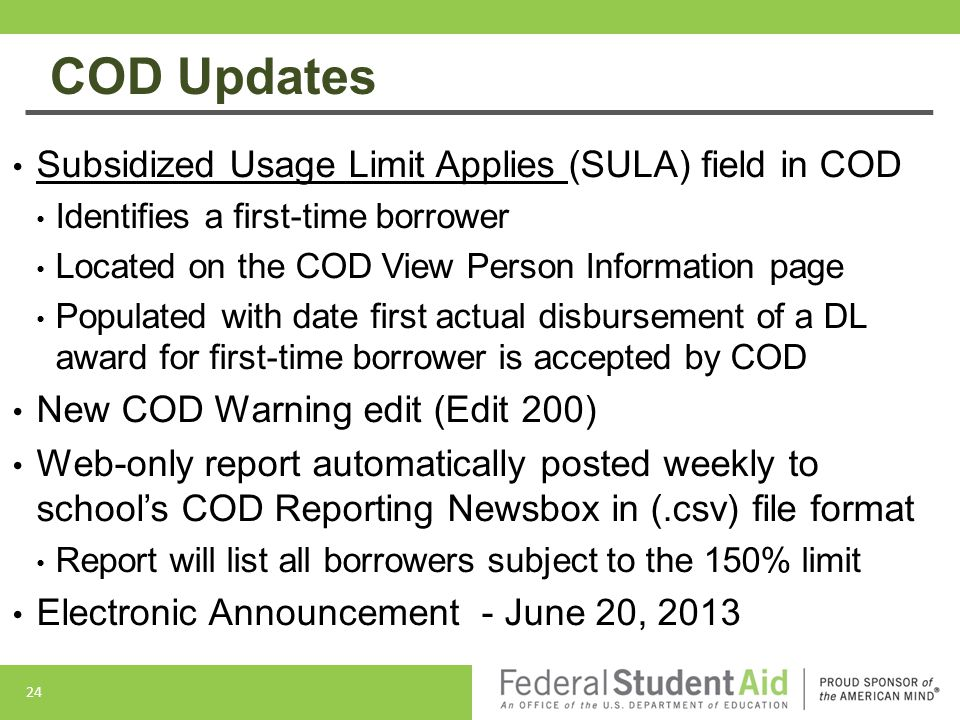 COD Updates Subsidized Usage Limit Applies (SULA) field in COD Identifies a first-time borrower Located on the COD View Person Information page Populated with date first actual disbursement of a DL award for first-time borrower is accepted by COD New COD Warning edit (Edit 200) Web-only report automatically posted weekly to school's COD Reporting Newsbox in (.csv) file format Report will list all borrowers subject to the 150% limit Electronic Announcement - June 20, 2013 24
