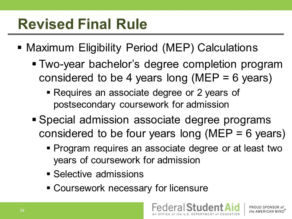Revised Final Rule 29  Maximum Eligibility Period (MEP) Calculations  Two-year bachelor's degree completion program considered to be 4 years long (MEP = 6 years)  Requires an associate degree or 2 years of postsecondary coursework for admission  Special admission associate degree programs considered to be four years long (MEP = 6 years)  Program requires an associate degree or at least two years of coursework for admission  Selective admissions  Coursework necessary for licensure