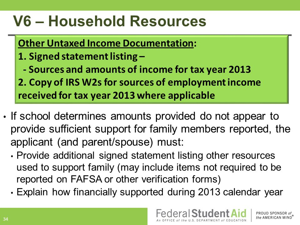 V6 – Household Resources If school determines amounts provided do not appear to provide sufficient support for family members reported, the applicant (and parent/spouse) must: Provide additional signed statement listing other resources used to support family (may include items not required to be reported on FAFSA or other verification forms) Explain how financially supported during 2013 calendar year 34 Other Untaxed Income Documentation: 1.