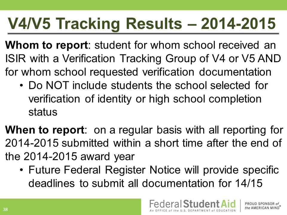 V4/V5 Tracking Results – 2014-2015 38 Whom to report: student for whom school received an ISIR with a Verification Tracking Group of V4 or V5 AND for whom school requested verification documentation Do NOT include students the school selected for verification of identity or high school completion status When to report: on a regular basis with all reporting for 2014-2015 submitted within a short time after the end of the 2014-2015 award year Future Federal Register Notice will provide specific deadlines to submit all documentation for 14/15