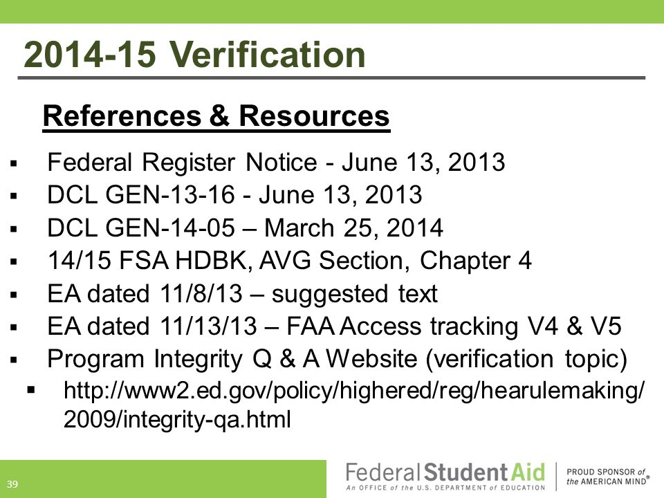 2014-15 Verification References & Resources  Federal Register Notice - June 13, 2013  DCL GEN-13-16 - June 13, 2013  DCL GEN-14-05 – March 25, 2014  14/15 FSA HDBK, AVG Section, Chapter 4  EA dated 11/8/13 – suggested text  EA dated 11/13/13 – FAA Access tracking V4 & V5  Program Integrity Q & A Website (verification topic)  http://www2.ed.gov/policy/highered/reg/hearulemaking/ 2009/integrity-qa.html 39
