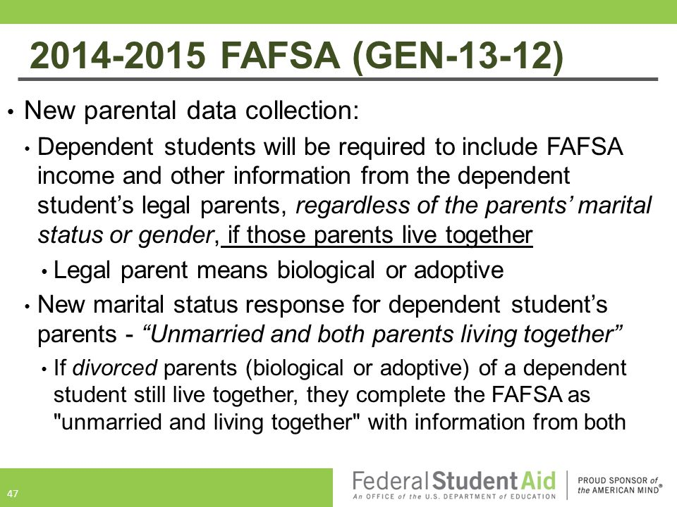2014-2015 FAFSA (GEN-13-12) New parental data collection: Dependent students will be required to include FAFSA income and other information from the dependent student's legal parents, regardless of the parents' marital status or gender, if those parents live together Legal parent means biological or adoptive New marital status response for dependent student's parents - Unmarried and both parents living together If divorced parents (biological or adoptive) of a dependent student still live together, they complete the FAFSA as unmarried and living together with information from both 47